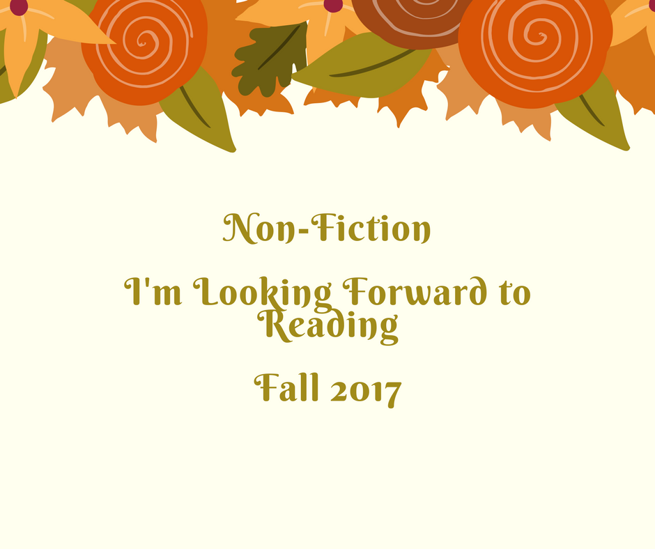 Fall 2017 Upcoming Books Preview Part 4–Nonfiction